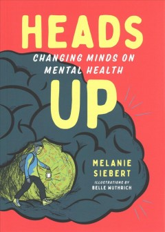 Heads up : changing minds on mental health / Melanie Siebert ; illustrations by Belle Wuthrich.