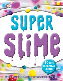 Super slime / written, designed, edited, and project-managed for DK by Dynamo Ltd. ; editor, Sophie Parkes.