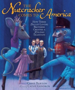 The Nutcracker comes to America : how three ballet-loving brothers created a holiday tradition / Chris Barton ; illustrated by Cathy Gendron.