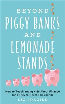 Beyond piggy banks and lemonade stands : how to teach young kids about finance (and they