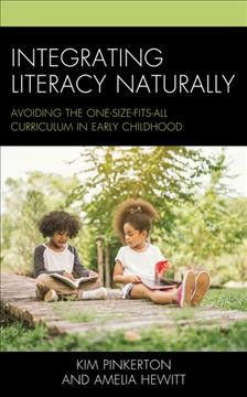 Integrating literacy naturally : avoiding the one-size-fits-all curriculum in early childhood / Kim Pinkerton and Amelia Hewitt.