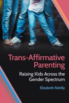 Trans-affirmative parenting : raising kids across the gender spectrum / Elizabeth Rahilly.