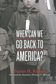 When can we go back to America? : voices of Japanese American incarceration during World War II / [written and edited by] Susan H. Kamei ; foreword by Secretary Norman Y. Mineta.
