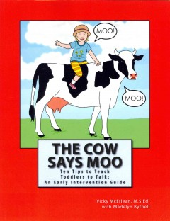 The cow says moo : ten tips to teach toddlers to talk: an early intervention guide / Vicky McErlean, M. S. Ed. with Madelyn Bythell.