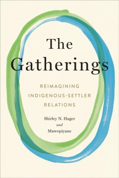 The gatherings : reimagining Indigenous-settler relations / Shirley N. Hager ; with Gwen Bear [and 12 others] ; and afterword by Frances Hancock.