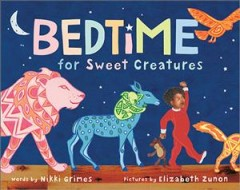 Bedtime for sweet creatures / words by Nikki Grimes ; pictures by Elizabeth Zunon.