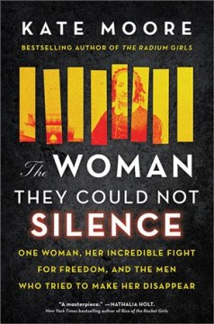 The woman they could not silence : one woman, her incredible fight for freedom, and the men who tried to make her disappear / Kate Moore.