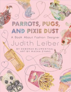 Parrots, pugs, and pixie dust : a book about fashion designer Judith Leiber / words: Deborah Blumenthal ; art: Masha D