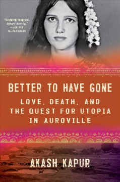Better to have gone : love, death, and the quest for utopia in Auroville / Akash Kapur.