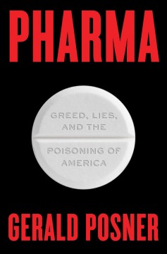 Pharma : greed, lies, and the poisoning of America / Gerald Posner.