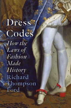Dress codes : how the laws of fashion made history / Richard Thompson Ford.