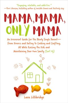 Mama, mama, only mama : an irreverent guide for the newly single parent--from divorce and dating to cooking and crafting, all while raising the kids and maintaining your own sanity (sort of) / Lara Lillibridge.