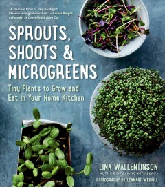 Sprouts, shoots & microgreens : tiny plants to grow and eat in your home kitchen / Lina Wallentinson ; photographs by Lennart Weibull ; translated by Gun Penhoat.
