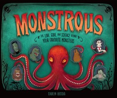 Monstrous : the lore, gore, and science behind your favorite monsters / Carlyn Beccia.