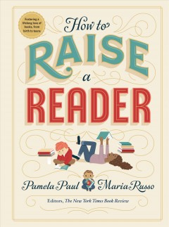 How to raise a reader / Pamela Paul, Maria Russo ; illustrated by Dan Yaccarino, Lisk Feng, Vera Brosgal, and Monica Garwood.