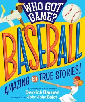 Who got game?, Baseball : amazing but true stories / by Derrick Barnes ; illustrated by John John Bajet.