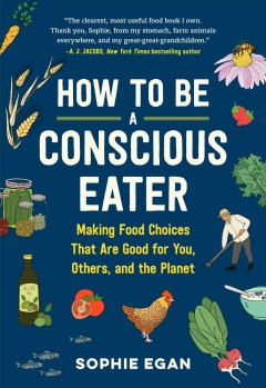 How to be a conscious eater : making food choices that are good for you, others, and the planet / Sophie Egan ; illustrated by Iris Gottlieb.
