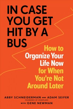 In case you get hit by a bus : how to organize your life now for when you