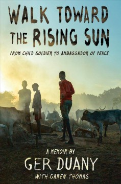 Walk toward the rising sun : from child soldier to ambassador of peace : a memoir / by Ger Duany ; with Garen Thomas.
