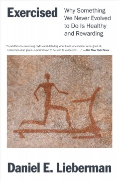 Exercised : why something we never evolved to do is healthy and rewarding / Daniel E. Lieberman.