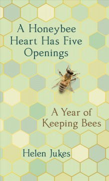 A honeybee heart has five openings : a year of keeping bees / Helen Jukes.