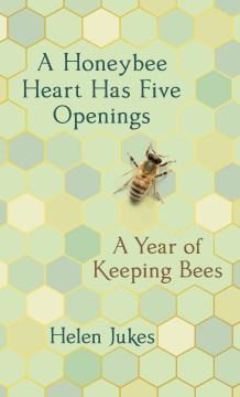 A honeybee heart has five openings : a year of keeping bees / Helen Jukes.