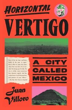 Horizontal vertigo : a city called Mexico / Juan Villoro ; translated from the Spanish by Alfred MacAdam.