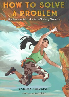 How to solve a problem : the rise (and falls) of a rock-climbing champion/ Ashima Shiraishi ; illustrations by Yao Xiao.