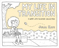 My life in transition : a super late bloomer collection / Julia Kaye.