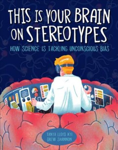 This is your brain on stereotypes : how science is tackling unconscious bias / Tanya Lloyd Kyi ; illustrations by Drew Shannon.