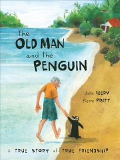 The old man and the penguin : a true story of true friendship / written by Julie Abery ; illustrated by Pierre Pratt.