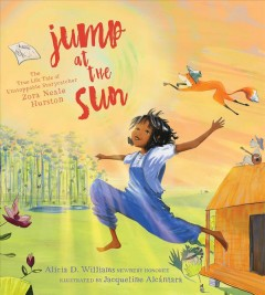 Jump at the sun : the true life tale of unstoppable storycatcher Zora Neale Hurston / Alicia D. Williams ; illustrated by Jacqueline Alcántara.