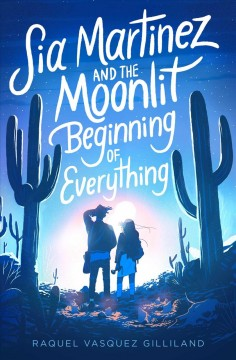 Sia Martinez and the moonlit beginning of everything / by Raquel Vasquez Gilliland.