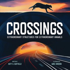 Crossings : extraordinary structures for extraordinary animals / written by Katy S. Duffield ; illustrated by Mike Orodán.