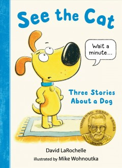 See the cat : three stories about a dog / David LaRochelle ; illustrated by Mike Wohnoutka.
