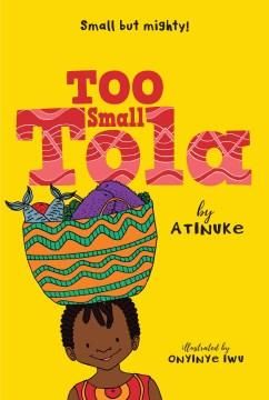Too small Tola / Atinuke ; illustrated by Onyinye Iwu.