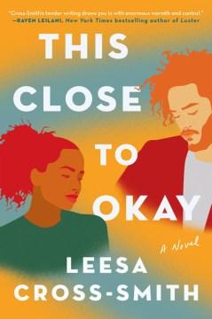 This close to okay : a novel / Leesa Cross-Smith.