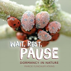 Wait, rest, pause : dormancy in nature / Marcie Flinchum Atkins.