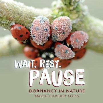 Wait, rest, pause : dormancy in nature / Marcie Flinchum Atkins.