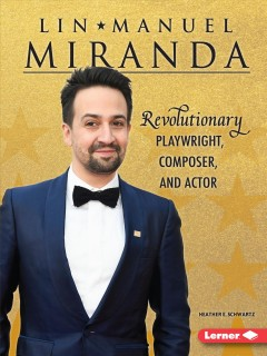 Lin-Manuel Miranda : revolutionary playwright, composer, and actor / Heather E. Schwartz.