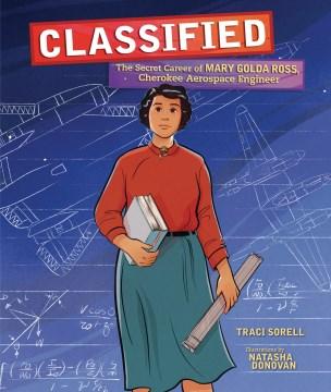 Classified : the secret career of Mary Golda Ross, Cherokee aerospace engineer / Traci Sorell ; illustrated by Natasha Donovan.