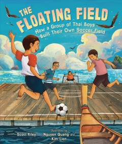 The floating field : how a group of Thai boys built their own soccer field / Scott Riley ; illustrated by Nguyen Quang and Kim Lien.