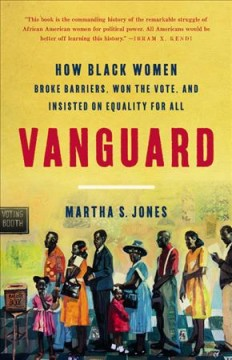 Vanguard : how black women broke barriers, won the vote, and insisted on equality for all / Martha S. Jones.