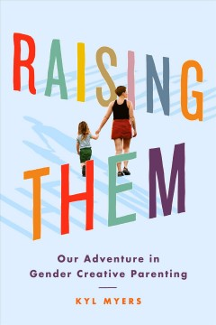 Raising them : our adventure in gender creative parenting / Kyl Myers.