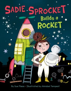 Sadie Sprocket builds a rocket / by Sue Fliess ; illustrated by Annabel Tempest.