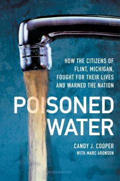 Poisoned water : how the citizens of Flint, Michigan, fought for their lives and warned the nation / Candy J. Cooper with Marc Aronson.