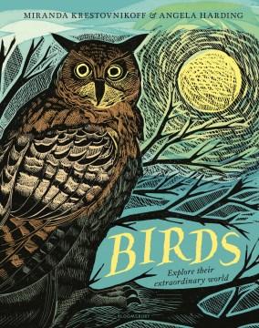 Birds : explore their extraordinary world / by Miranda Krestovnikoff ; illustrated by Angela Harding.