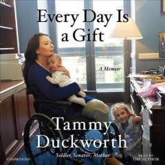 Every day is a gift : a memoir / Tammy Duckworth.