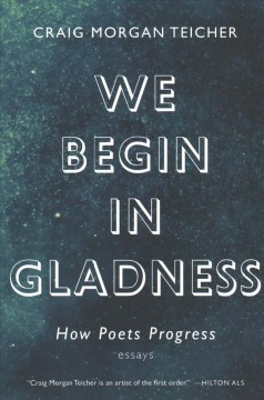 We begin in gladness : how poets progress : essays / Craig Morgan Teicher