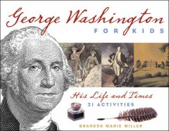 George Washington for kids : his life and times : 21 activities / Brandon Marie Miller.